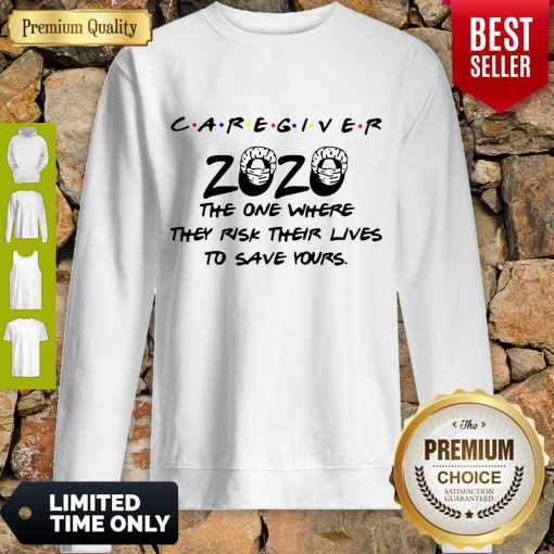Caregiver 2020 The One Where They Risk Their Lives To Save Yours Coronavirus Sweatshirt