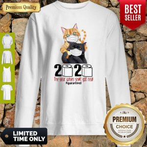 Cats 2020 The Year When Shit Got Real #Quarantined COVID-19 Sweatshirt