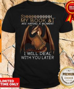 Dragon Shhh My Book And I Are Having A Moment I Will Deal With You Later Shirt