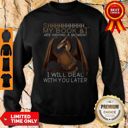 Dragon Shhh My Book And I Are Having A Moment I Will Deal With You Later Sweatshirt