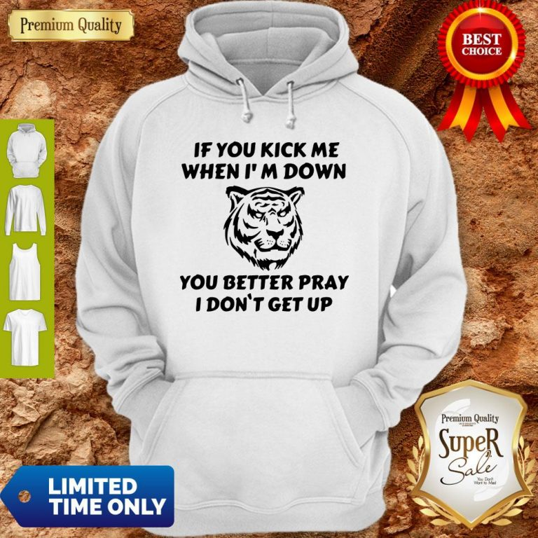 Top If You Kick Me When I Am Down You Better Pray I Don't Get Up Tiger Hoodie