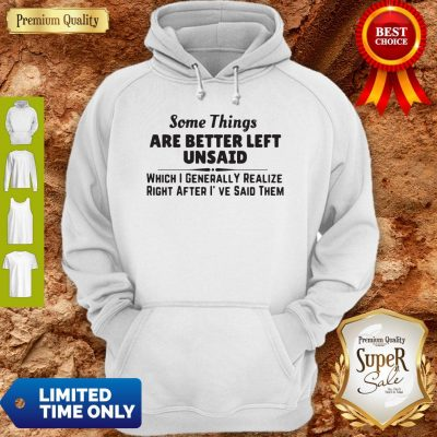 Top Some Things Are Better Left Unsaid Which I Generally Realize Right After I've Said Them Hoodie