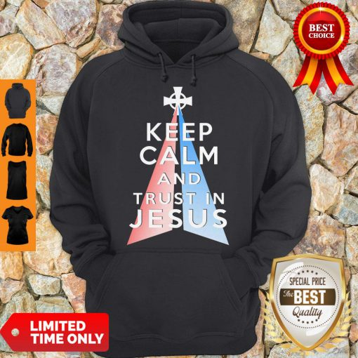 Nice Keep Calm And Trust In Jesus Christ Hoodie