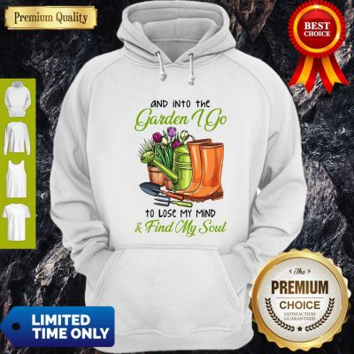 Top And Into The Garden I Go To Lose My Mind Find My Soul Hoodie