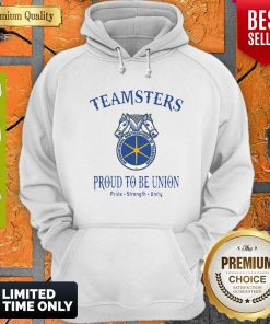 Good Teamsters Proud To Be Union Pride Strength Unity Hoodie