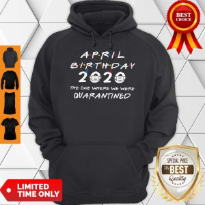 April Birthday 2020 The One Where We Were Quarantined Hoodie