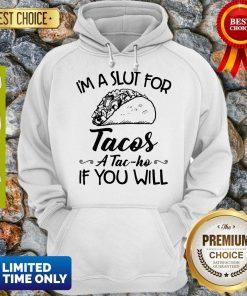Nice I am A Slut For Tacos A Tac Ho If You Will Hoodie