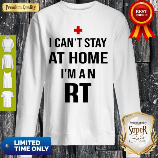 I Can't Stay At Home I'm An RT Respiratory Therapist Sweatshirt