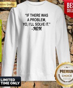 If There Was A Problem Yo Ill Solve It Mom Sweatshirt