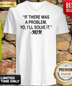 If There Was A Problem Yo Ill Solve It Mom V-neck