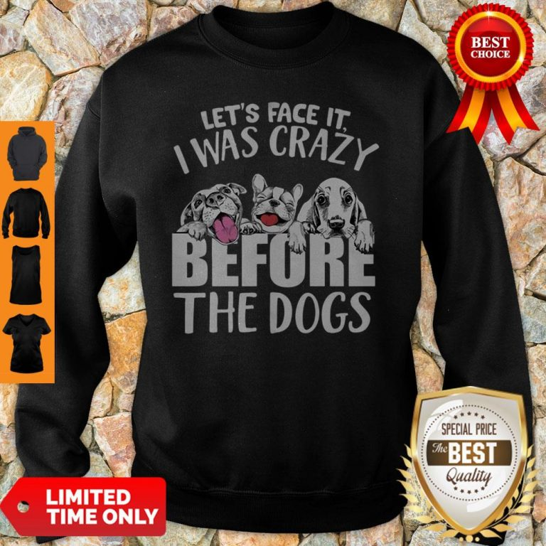 Let's Face It I Was Crazy Before The Dogs Sweatshirt