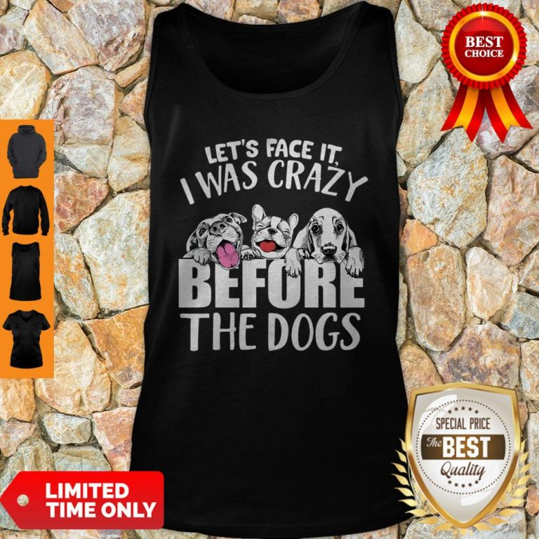 Let's Face It I Was Crazy Before The Dogs Tank Top