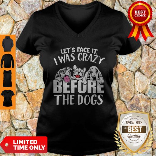 Let's Face It I Was Crazy Before The Dogs V-neck
