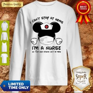 Mickey Mouse Nurse I Can't Stay At Home I'm A Nurse Sweatshirt