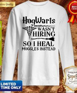 Nurse Hogwarts Wasn't Hiring So I Heal Muggles Instead Sweatshirt