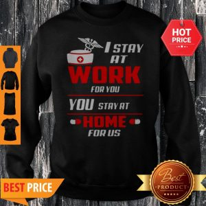 Nurse I Stay At Work For You You Stay At Home For Us Coronavirus Sweatshirt