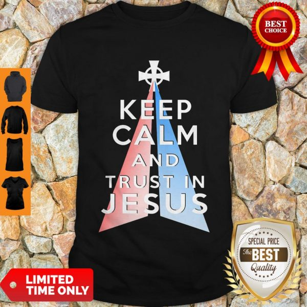 Nice Keep Calm And Trust In Jesus Christ Shirt