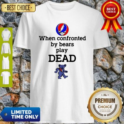 Good Grateful Dead When Confronted By Bears Play Dead Shirt