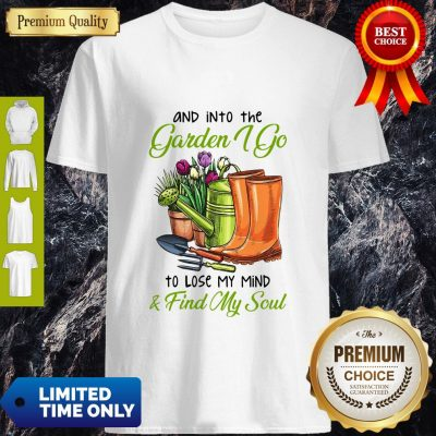 Top And Into The Garden I Go To Lose My Mind Find My Soul Shirt