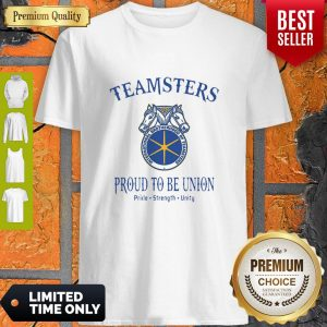 Good Teamsters Proud To Be Union Pride Strength Unity Shirt
