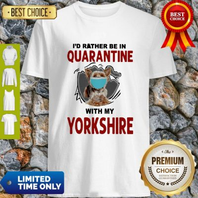 Good I'd Rather Be In Quarantine With My Yorkshire Shirt