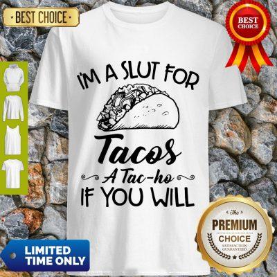 Nice I am A Slut For Tacos A Tac Ho If You Will Shirt