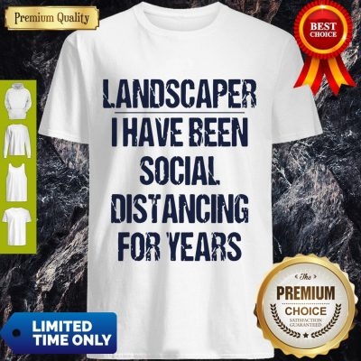Top Landscaper I Have Been Social Distancing For Years Shirt