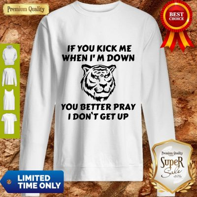 Top If You Kick Me When I Am Down You Better Pray I Don't Get Up Tiger Sweatshirt