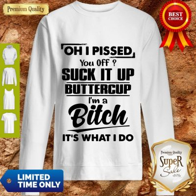 Good Oh I Pissed You Off Suck It Up Buttercup I'm A Bitch It's What I Do Sweatshirt