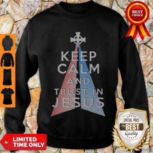 Nice Keep Calm And Trust In Jesus Christ Sweatshirt