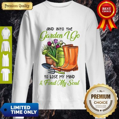 Top And Into The Garden I Go To Lose My Mind Find My Soul Sweatshirt