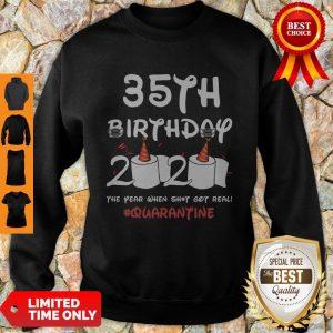 Top 35th Birthday 2020 The Year When Shit Got Real Quarantine Covid-19 Sweatshirt