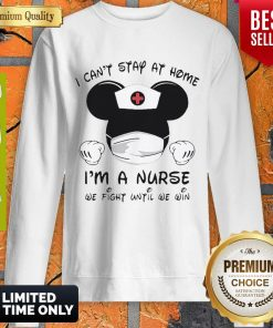 Mickey Mouse I Can't Stay At Home I'm A Nurse We Fight Until We Win Sweatshirt