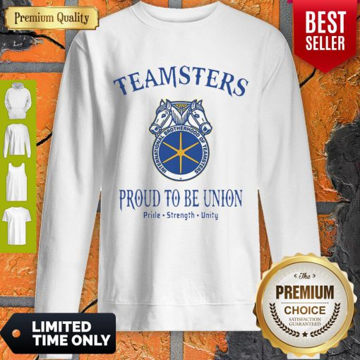 Good Teamsters Proud To Be Union Pride Strength Unity Sweatshirt
