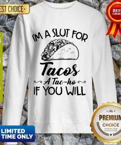 Nice I am A Slut For Tacos A Tac Ho If You Will Sweatshirt