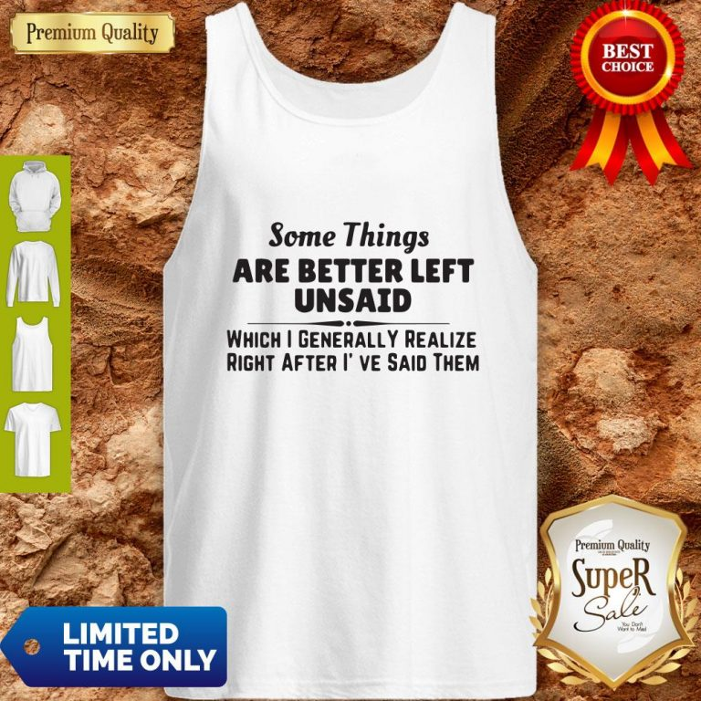 Top Some Things Are Better Left Unsaid Which I Generally Realize Right After I've Said Them Tank Top