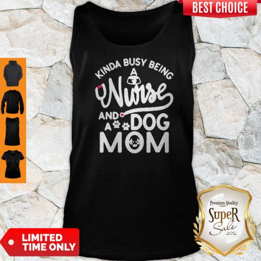 Good Kinda Busy Being A Nurse And A Dog Mom Tank Top