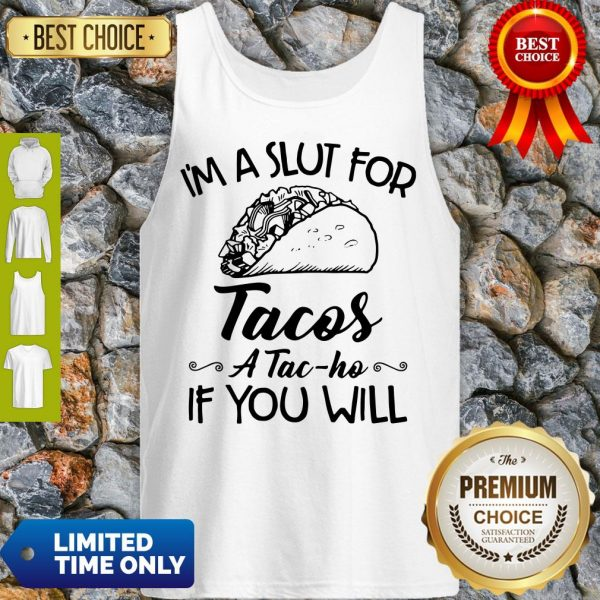Nice I am A Slut For Tacos A Tac Ho If You Will Tank Top