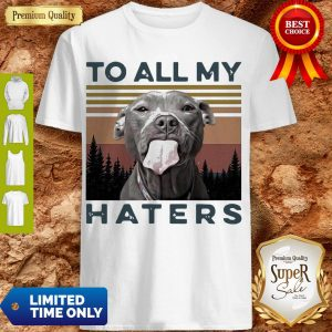 Cute Pit Bull To All My Haters Vintage Shirt