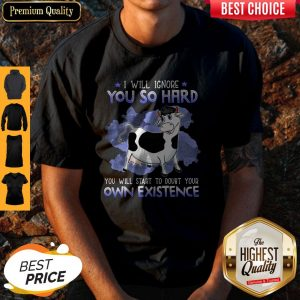 Dairy Cows I Will Ignore You So Hard You Will Start To Doubt Your Own Existence Shirt