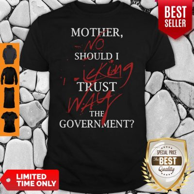 Good Mother No Should I King Trust Way The Government Shirt