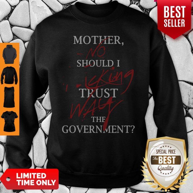 Good Mother No Should I King Trust Way The Government Sweatshirt