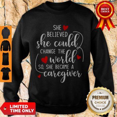 Good She Believed So She Became A Caregiver Sweatshirt