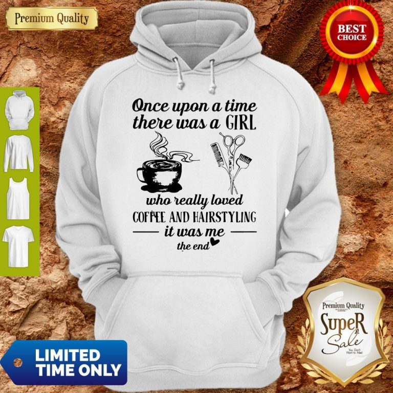 Top Once Upon A Time There Was A Girl Who Really Loved Coffee And Hairstyling It Was Me Hoodie