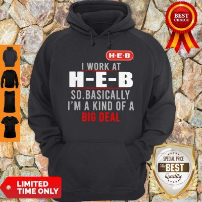 Good I Work At HEB So Basically I_m A Kind Of A Big Deal Hoodie