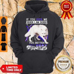 Top If You Kick Me When I Am Down You Better Pray I Don't Get Up White Wolf Version Hoodie