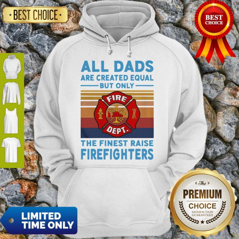 Nice All Dads Are Created Equal But Only The Finest Raise Firefighters Vintage Hoodie