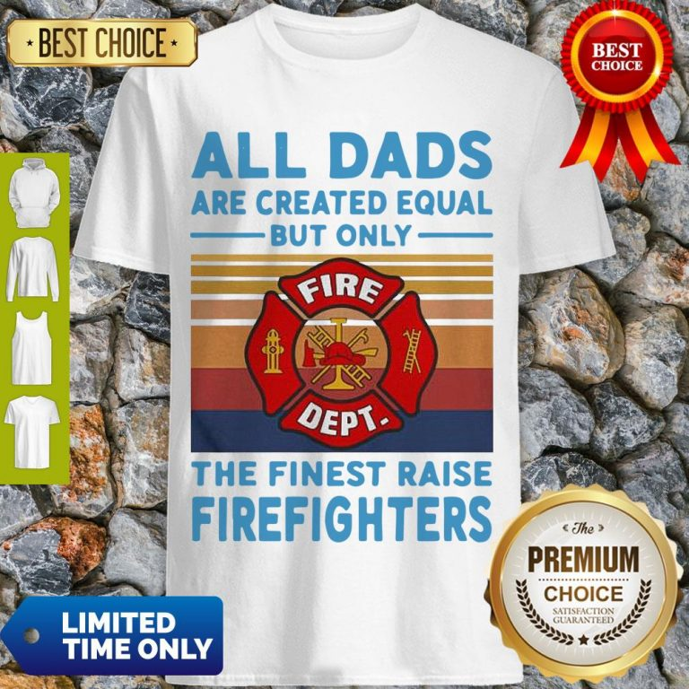 Nice All Dads Are Created Equal But Only The Finest Raise Firefighters Vintage Shirt