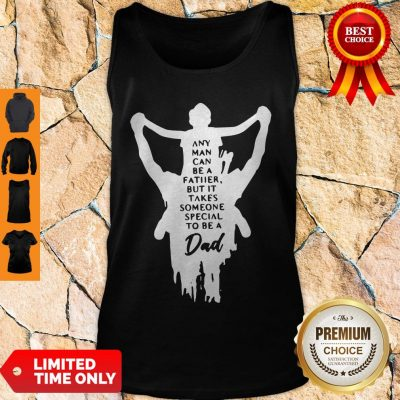 Nice Any Man Can Be A Father But It Takes Someone Special To Be A Dad Tank Top