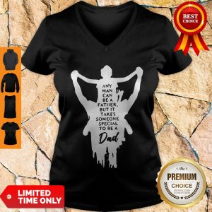Nice Any Man Can Be A Father But It Takes Someone Special To Be A Dad V-neck